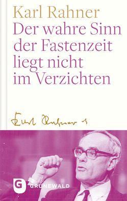 Der wahre Sinn der Fastenzeit liegt nicht im Verzichten von Batlogg,  Andreas R, Rahner,  Karl, Suchla,  Peter