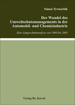 Der Wandel des Umweltschutzmanagements in der Automobil- und Chemieindustrie von Tywuschik,  Simon
