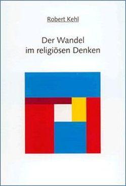 Der Wandel im religiösen Denken: Band I: Kirchenreform mit Vergangenheitsbewältigung von Kehl,  Robert, Oberacker,  Pia, Pilick,  Eckhart