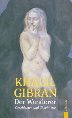 Der Wanderer. Khalil Gibran. Mit farbigen Illustrationen des Autors von Gibran,  Khalil