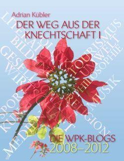 Der Weg aus der Knechtschaft I – Die WPK-Blogs 2008-2012 von Kübler,  Adrian