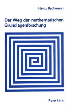 Der Weg der mathematischen Grundlagenforschung von Bachmann,  Heinz