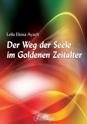 Der Weg der Seele im Goldenen Zeitalter von Ayach,  Leila Eleisa