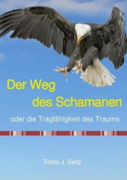 Der Weg des Schamanen oder die Tragfähigkeit des Traums von Seitz,  Tomo J.