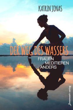 Der Weg des Wassers – Frauen meditieren anders von Jonas,  Katrin