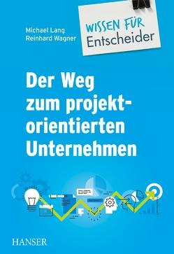 Der Weg zum projektorientierten Unternehmen – Wissen für Entscheider von Lang,  Michael, Wagner,  Reinhard