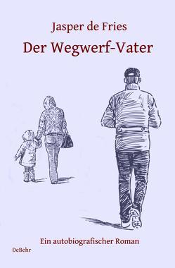 Der Wegwerf-Vater – Ein autobiografischer Roman von de Fries,  Jasper