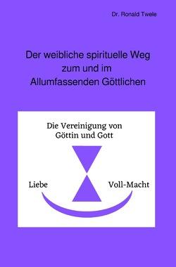 Der weibliche spirituelle Weg zum und im Allumfassenden Göttlichen von Twele,  Dr. Ronald