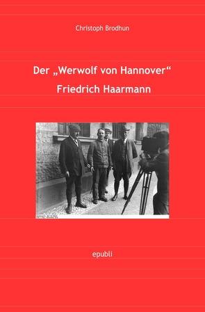"""Der Werwolf von Hannover Friedrich """"Fritz"""" Haarmann von Brodhun, Christoph"""