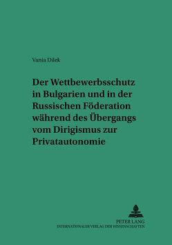 Der Wettbewerbsschutz in Bulgarien und in der Russischen Föderation während des Übergangs vom Dirigismus zur Privatautonomie von Dilek,  Vania