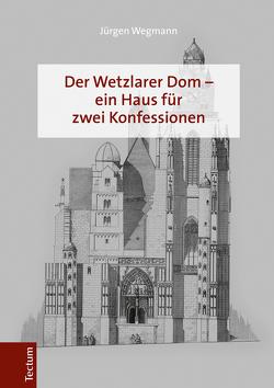 Der Wetzlarer Dom – ein Haus für zwei Konfessionen von Wegmann,  Jürgen