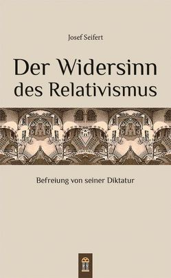 Der Widersinn des Relativismus von Seifert,  Josef