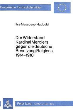 Der Widerstand Kardinal Merciers gegen die deutsche Besetzung Belgiens 1914-1918 von Meseberg-Haubold,  Ilse