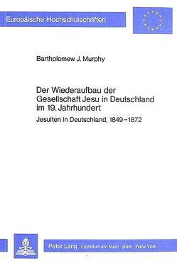Der Wiederaufbau der Gesellschaft Jesu in Deutschland im 19. Jahrhundert von Murphy,  Bartholomew J.