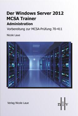 Der Windows Server 2012 MCSA-Trainer – Administration – Vorbereitung zur MCSA-Prüdung 70-411 von Laue,  Nicole