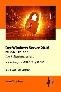 Der Windows Server 2016 MCSA Trainer, Identitätsmanagement, Vorbereitung zur MCSA-Prüfung 70-742 von Burgfeldt,  Jan, Laue,  Nicole