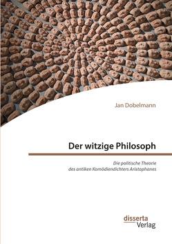 Der witzige Philosoph. Die politische Theorie des antiken Komödiendichters Aristophanes von Dobelmann,  Jan