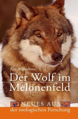 Der Wolf im Melonenfeld. Neues aus der zoologischen Forschung von Althoetmar,  Kai