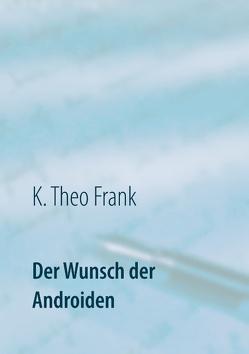 Der Wunsch der Androiden von Frank,  K. Theo