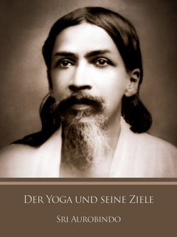 Der Yoga und seine Ziele von Aurobindo,  Sri