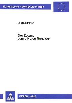 Der Zugang zum privaten Rundfunk von Liegmann,  Jörg