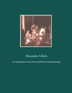 Der Zupfgeigenhansl und andere Liederbücher der Jugendbewegung von Glück M. A.,  Alexander
