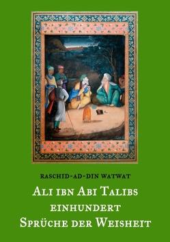 Des rechtgeleiteten Kalifen Ali ibn Abi Talib einhundert Sprüche der Weisheit von Balthes,  Thomas, Watwat,  Raschid-ad-Din