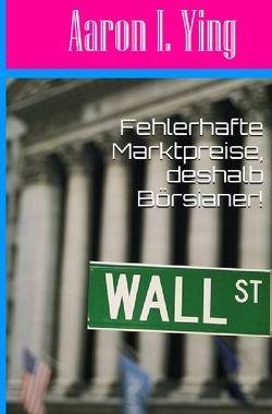 …, deshalb Börsianer! / Fehlerhafte Marktpreise, deshalb Börsianer! von I. Ying,  Aaron