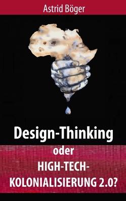 Design-Thinking oder High-Tech-Kolonialisierung 2.0? von Böger,  Astrid