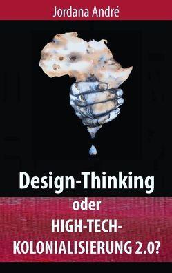 Design-Thinking oder High-Tech-Kolonialisierung 2.0? von André,  Jordana