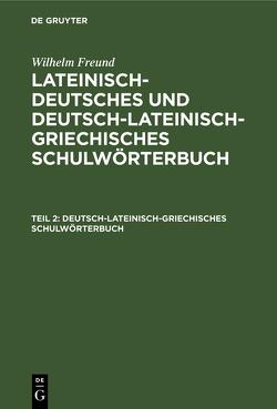 Wilhelm Freund: Lateinisch-deutsches und deutsch-lateinisch-griechisches Schulwörterbuch / Deutsch-lateinisch-griechisches Schulwörterbuch von Freund,  Wilhelm