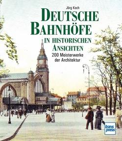 Deutsche Bahnhöfe in historischen Ansichten von Koch,  Jörg