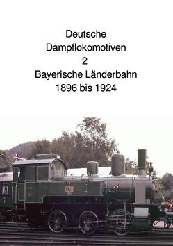 Deutsche Dampflokomotive 2 Bayerische Länderbahn 1896 bis 1924 von Huber,  Andrea