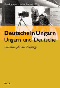 Deutsche in Ungarn – Ungarn und Deutsche von Almai,  Frank, Fröschle,  Ulrich