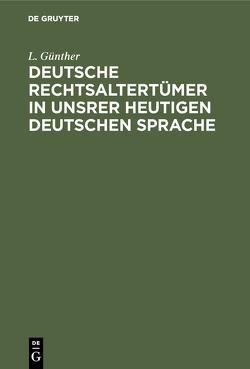 Deutsche Rechtsaltertümer in unsrer heutigen deutschen Sprache von Günther,  L.