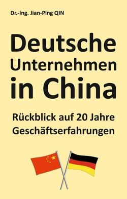 Deutsche Unternehmen in China – Rückblick auf 20 Jahre Geschäftserfahrungen von Qin,  Jian-Ping