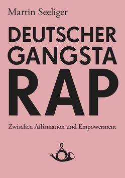 Deutscher Gangstarap. Zwischen Affirmation und Empowerment von Seeliger,  Martin