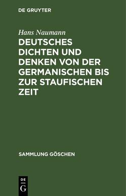 Deutsches Dichten und Denken von der germanischen bis zur staufischen Zeit von Naumann,  Hans