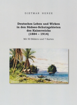 Deutsches Leben und Wirken in den Südsee-Schutzgebieten des Kaiserreichs (1884 – 1914) von Henze,  Dietmar