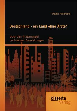 Deutschland – ein Land ohne Ärzte? Über den Ärztemangel und dessen Auswirkungen von Hochheim,  Martin