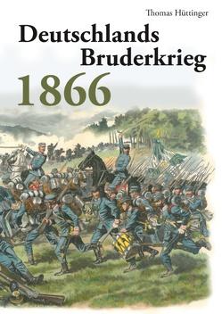 Deutschlands Bruderkrieg 1866 von Hüttinger,  Thomas