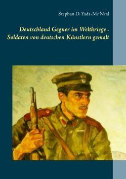 Deutschlands Gegner im Weltkriege. Soldaten von deutschen Künstlern gemalt von Yada-Mc Neal,  Stephan D.
