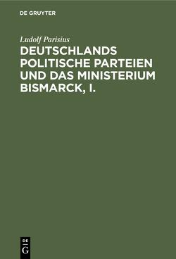 Deutschlands politische Parteien und das Ministerium Bismarck, I. von Parisius,  Ludolf