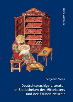 Deutschsprachige Literatur in Bibliotheken des Mittelalters und der Frühen Neuzeit von Stello,  Benjamin