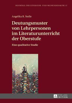 Deutungsmuster von Lehrpersonen im Literaturunterricht der Oberstufe von Stolle,  Angelika R.