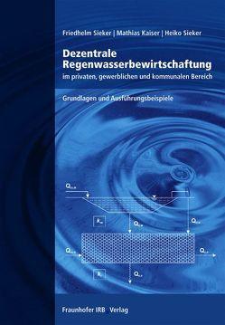 Dezentrale Regenwasserbewirtschaftung im privaten, gewerblichen und kommunalen Bereich. von Kaiser,  Mathias, Sieker,  Friedhelm, Sieker,  Heiko