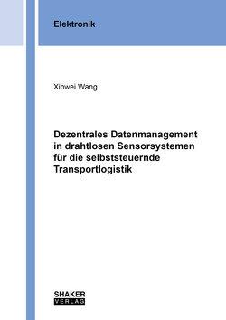 Dezentrales Datenmanagement in drahtlosen Sensorsystemen für die selbststeuernde Transportlogistik von Wang,  Xinwei