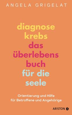Diagnose Krebs – Das Überlebensbuch für die Seele von Grigelat,  Angela