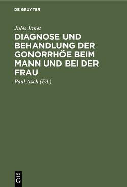 Diagnose und Behandlung der Gonorrhöe beim Mann und bei der Frau von Asch,  Paul, Janet,  Jules