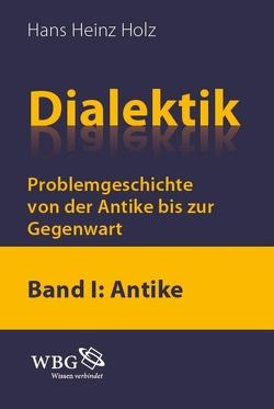 Dialektik. Problemgeschichtevon der Antike bis zur Gegenwart von Holz,  Hans Heinz